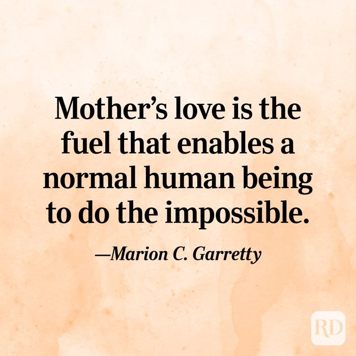 """Mother's love is the fuel that enables a normal human being to do the impossible.""—Marion C. Garretty"