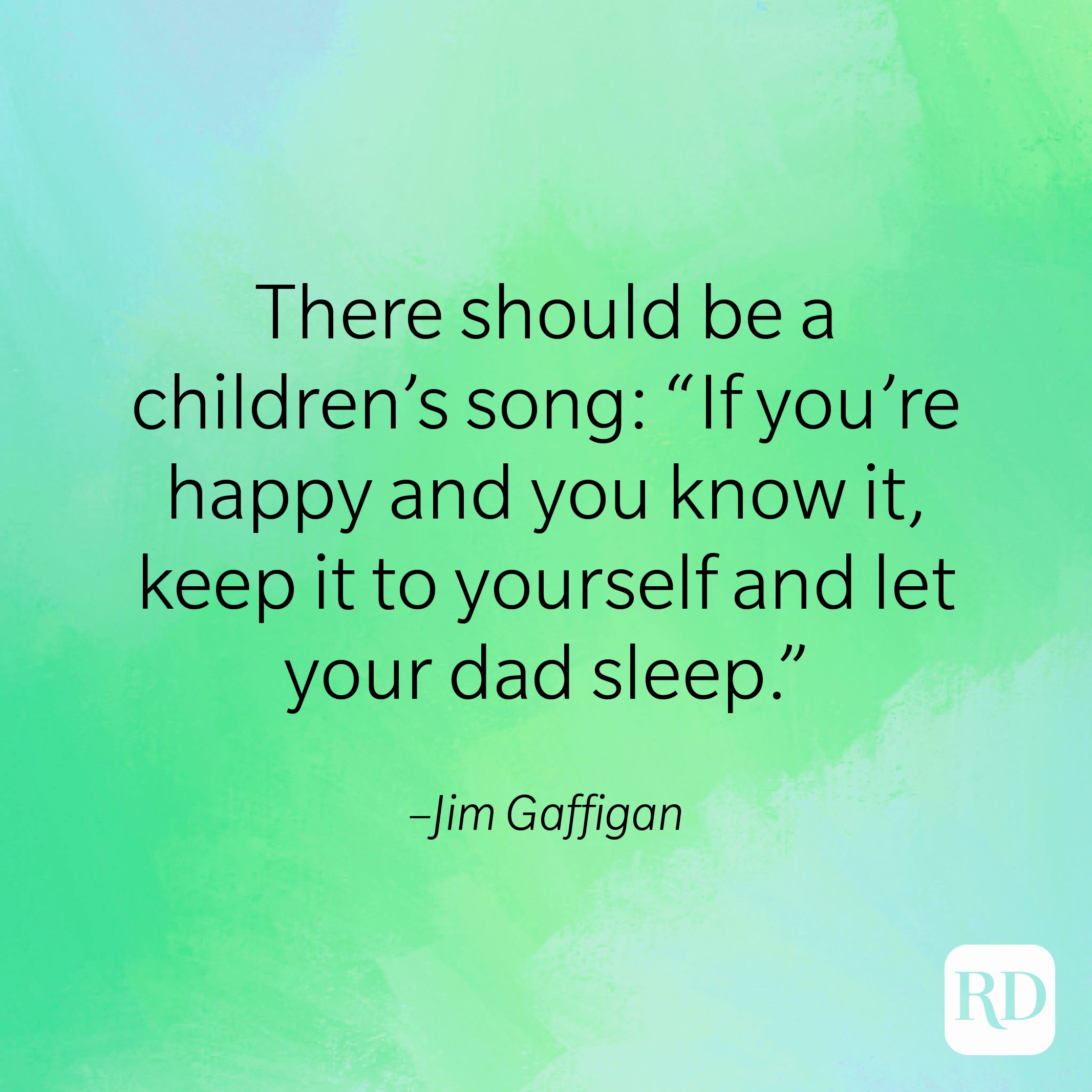 """""""There should be a children's song: 'If you're happy and you know it, keep it to yourself and let your dad sleep.'"""" –Jim Gaffigan"""