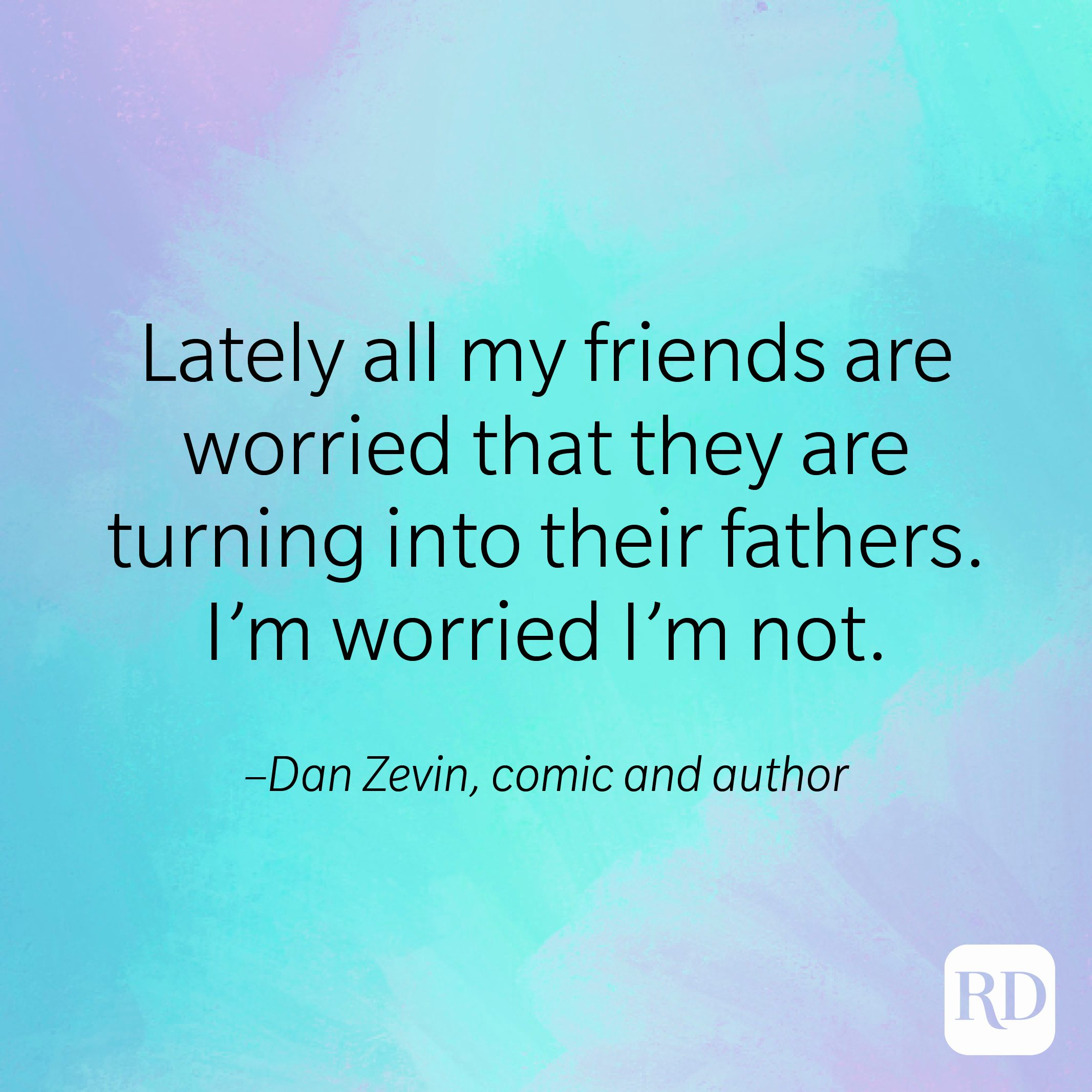 """""""Lately all my friends are worried that they are turning into their fathers. I'm worried I'm not."""" –Dan Zevin, comic and author"""