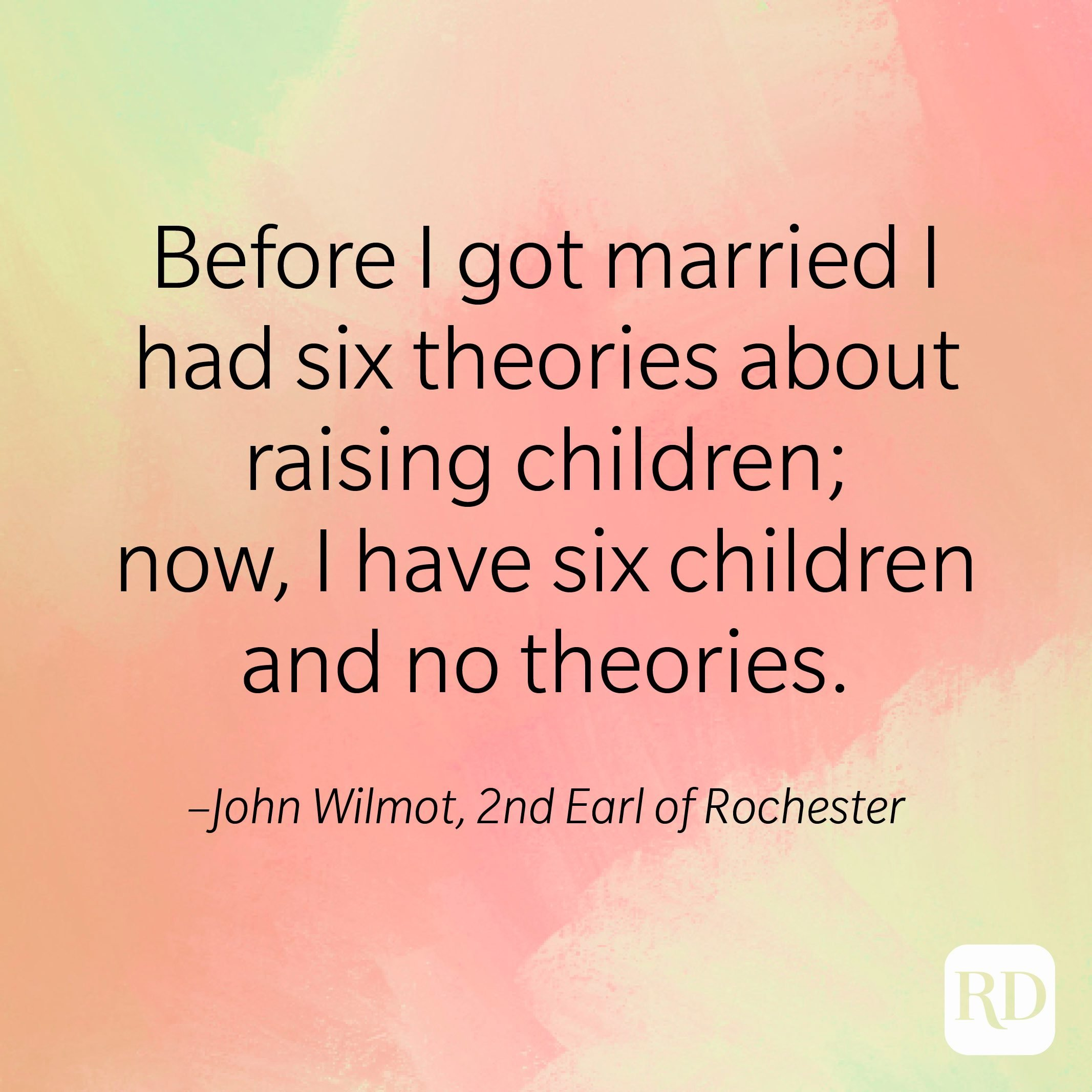 """""""Before I got married I had six theories about raising children; now, I have six children and no theories."""" –John Wilmot, 2nd Earl of Rochester"""
