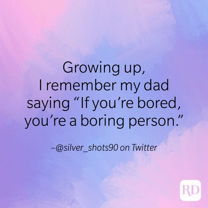 """""""Growing up, I remember my dad saying 'If you're bored, you're a boring person'."""" –@silver_shots90 on Twitter"""