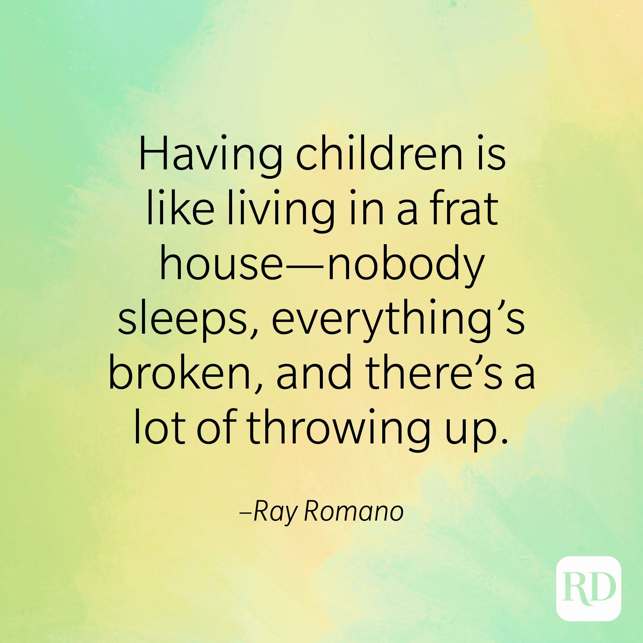 """""""Having children is like living in a frat house—nobody sleeps, everything's broken, and there's a lot of throwing up."""" –Ray Romano"""