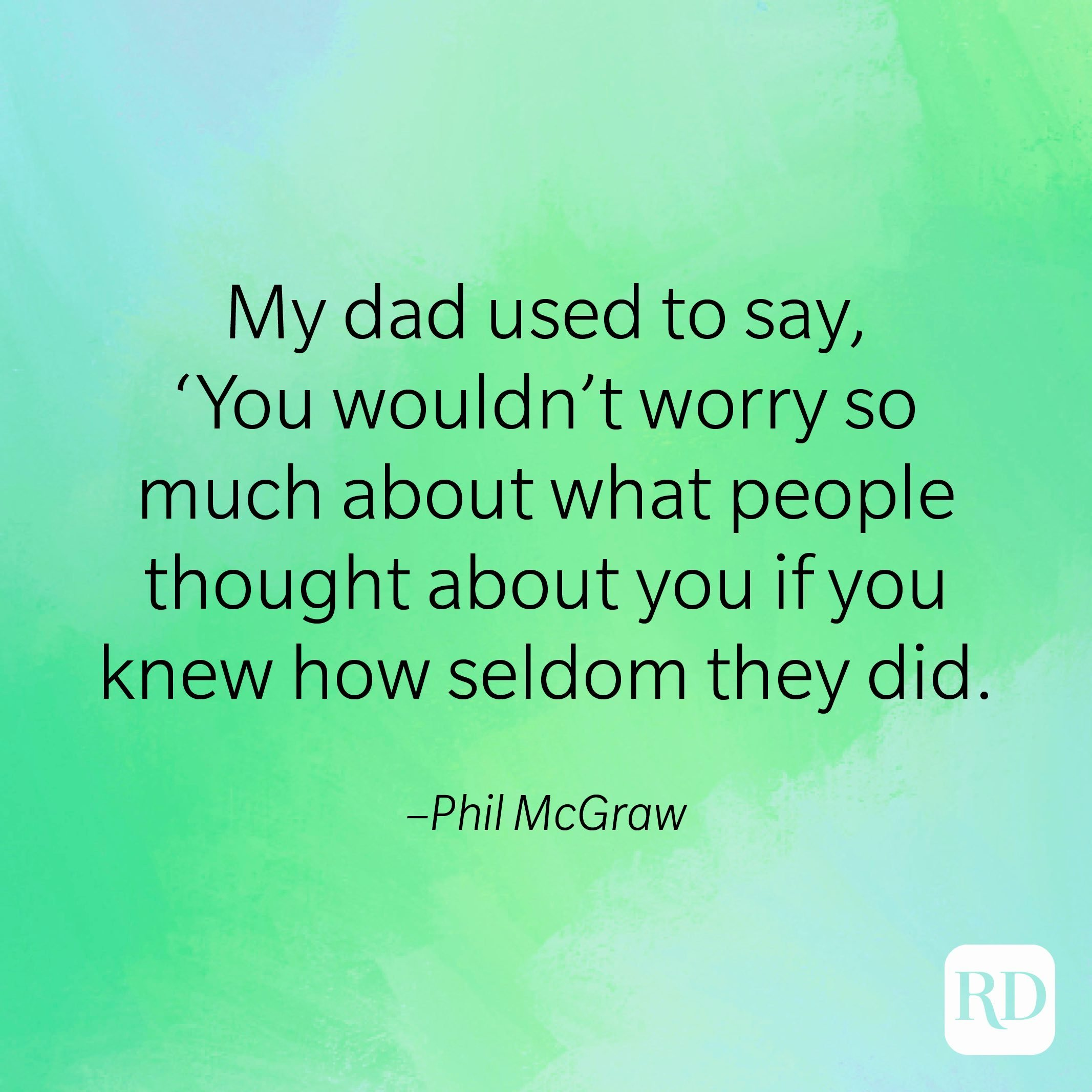 """""""My dad used to say, 'You wouldn't worry so much about what people thought about you if you knew how seldom they did."""" –Phil McGraw"""