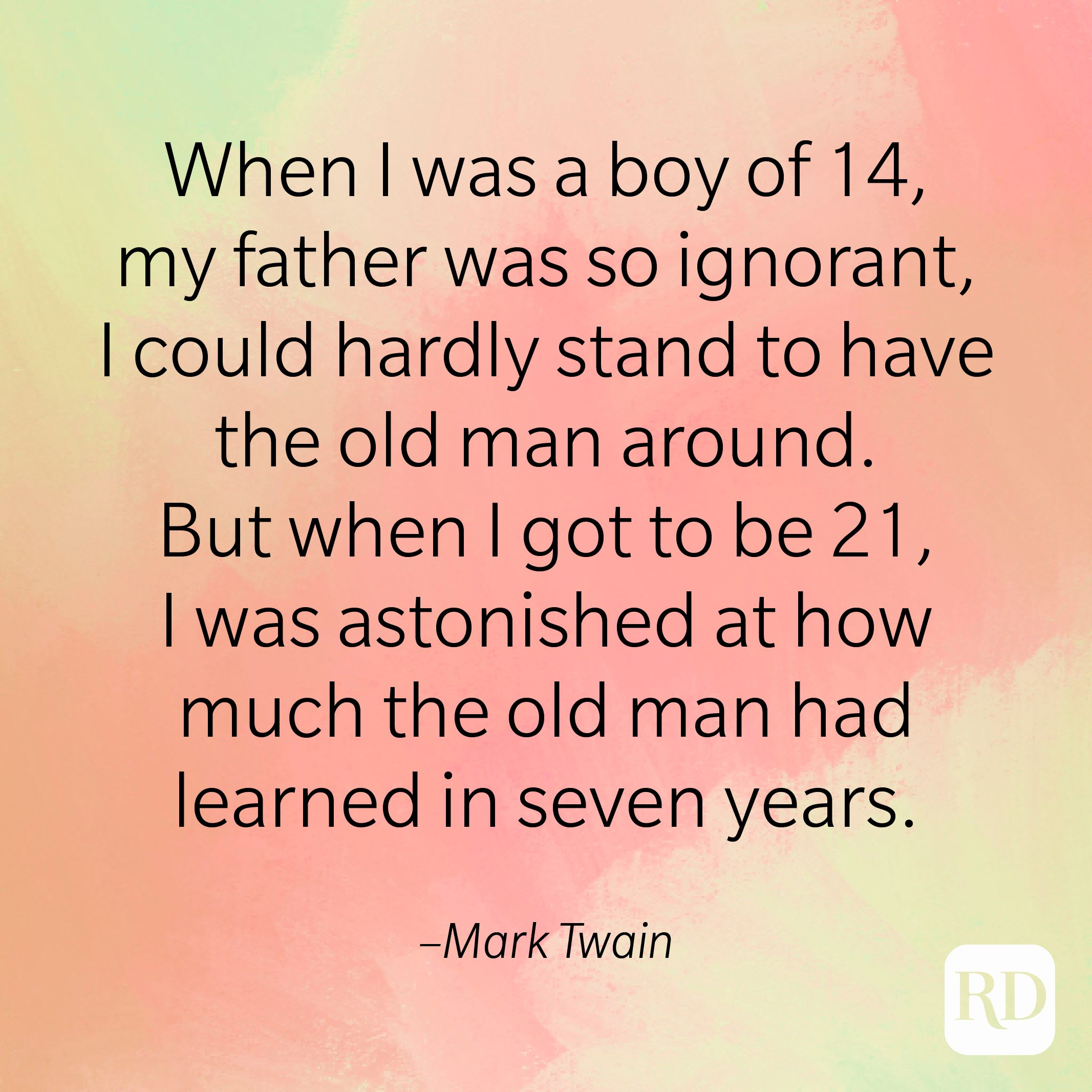 """""""When I was a boy of 14, my father was so ignorant, I could hardly stand to have the old man around. But when I got to be 21, I was astonished at how much the old man had learned in seven years."""" –Mark Twain"""