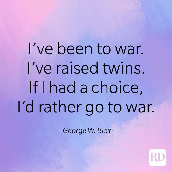 """I've been to war. I've raised twins. If I had a choice, I'd rather go to war."" –George W. Bush"