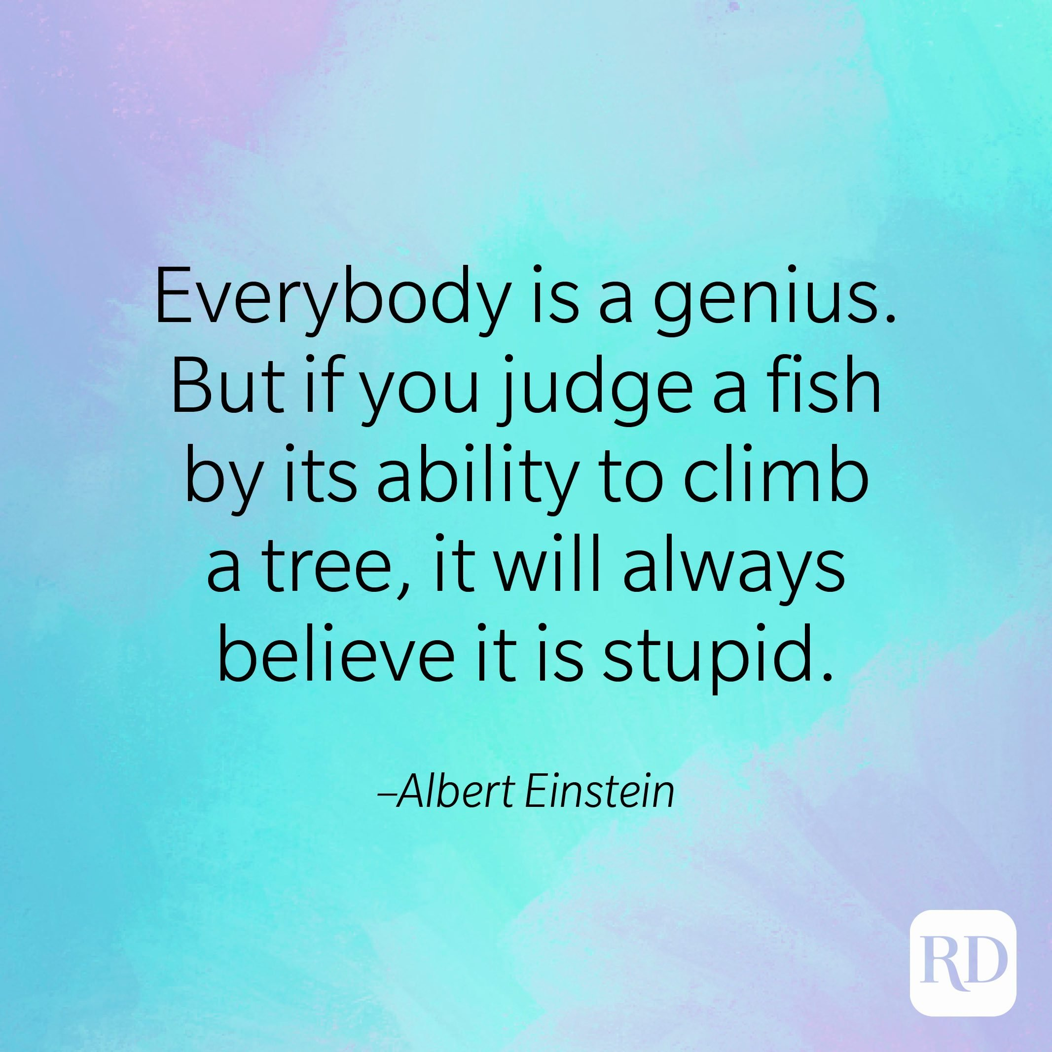 """""""Everybody is a genius. But if you judge a fish by its ability to climb a tree, it will always believe it is stupid."""" –Albert Einstein"""