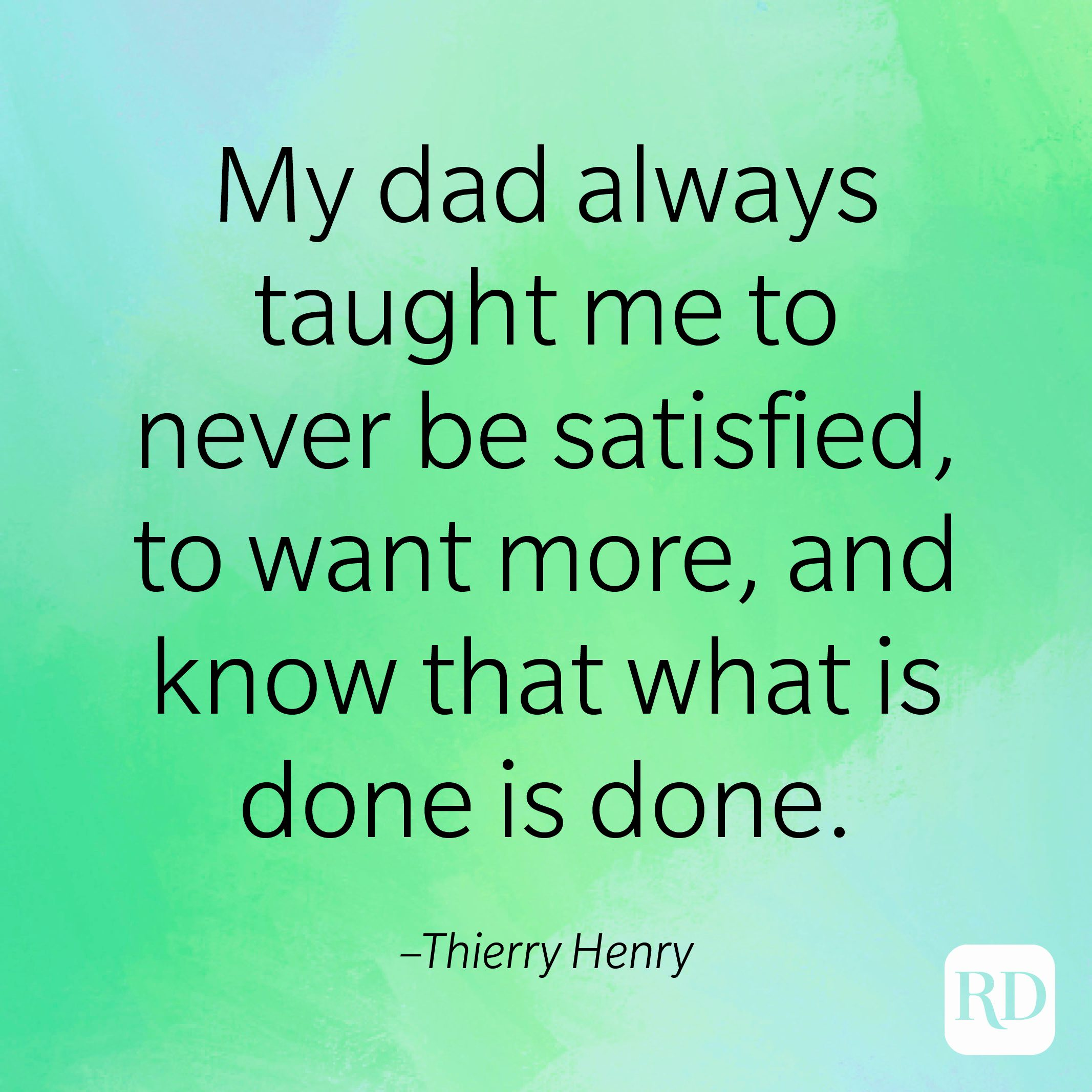"""""""My dad always taught me to never be satisfied, to want more, and know that what is done is done."""" –Thierry Henry"""