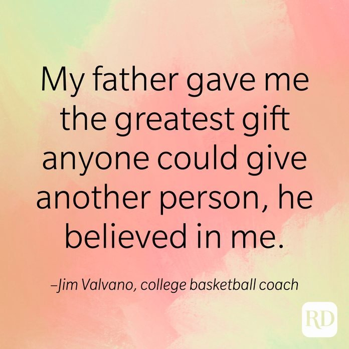 My father gave me the greatest gift anyone could give another person, he believed in me. –Jim Valvano, college basketball coach