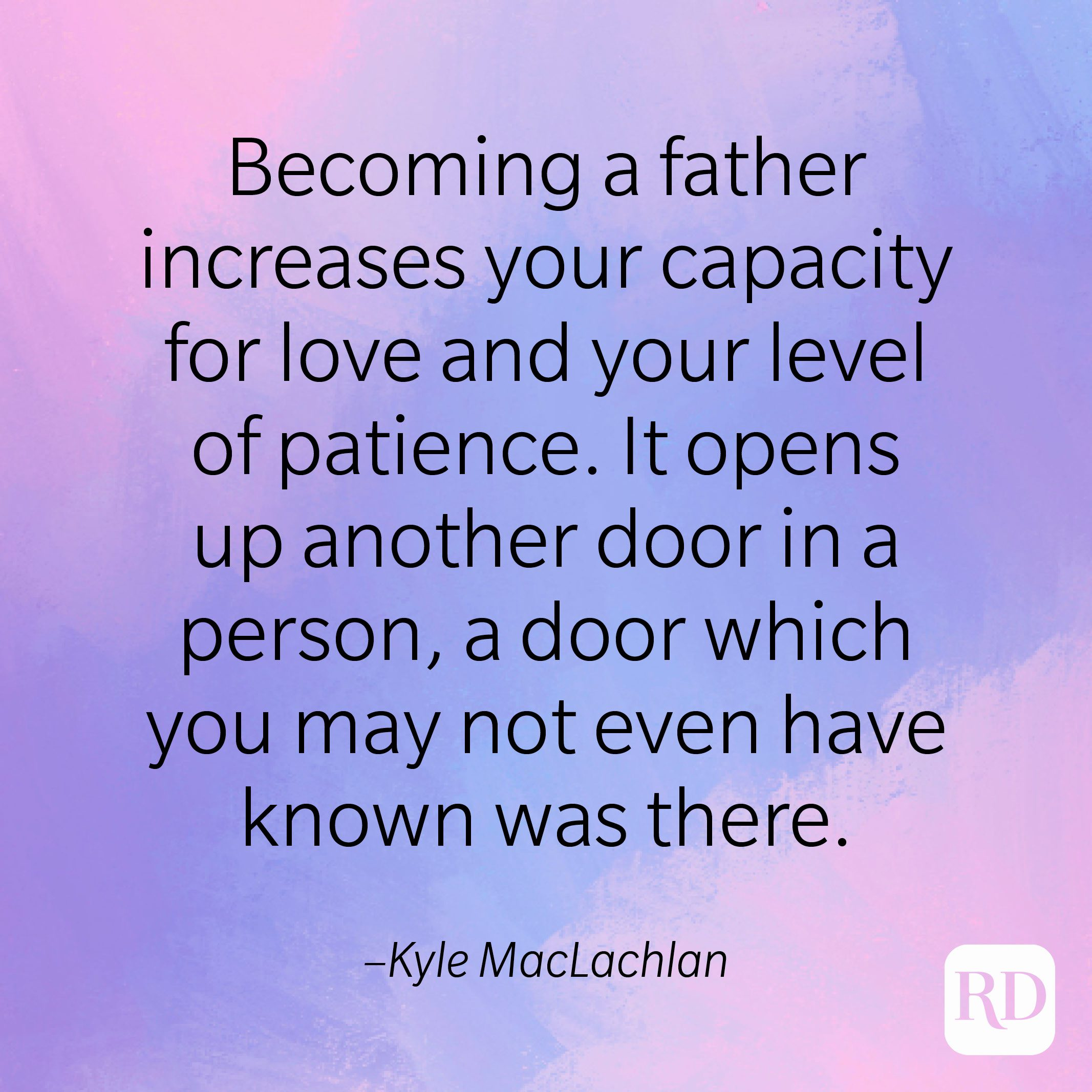 """""""Becoming a father increases your capacity for love and your level of patience. It opens up another door in a person, a door which you may not even have known was there."""" –Kyle MacLachlan"""