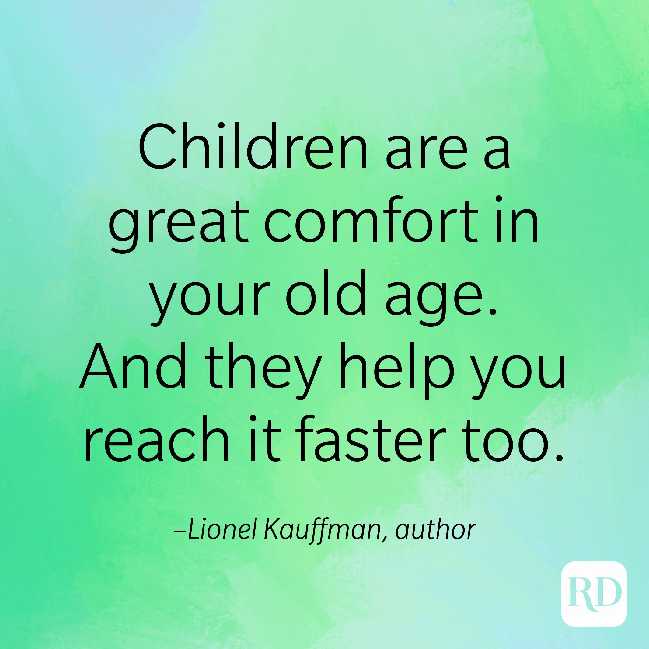 """""""Children are a great comfort in your old age. And they help you reach it faster too."""" –Lionel Kauffman, author"""