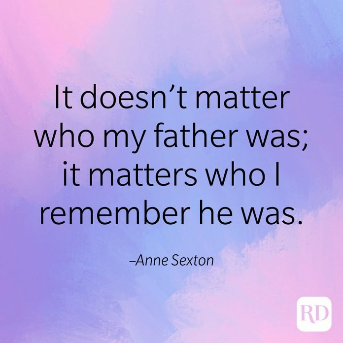 """""""It doesn't matter who my father was; it matters who I remember he was."""" –Anne Sexton"""