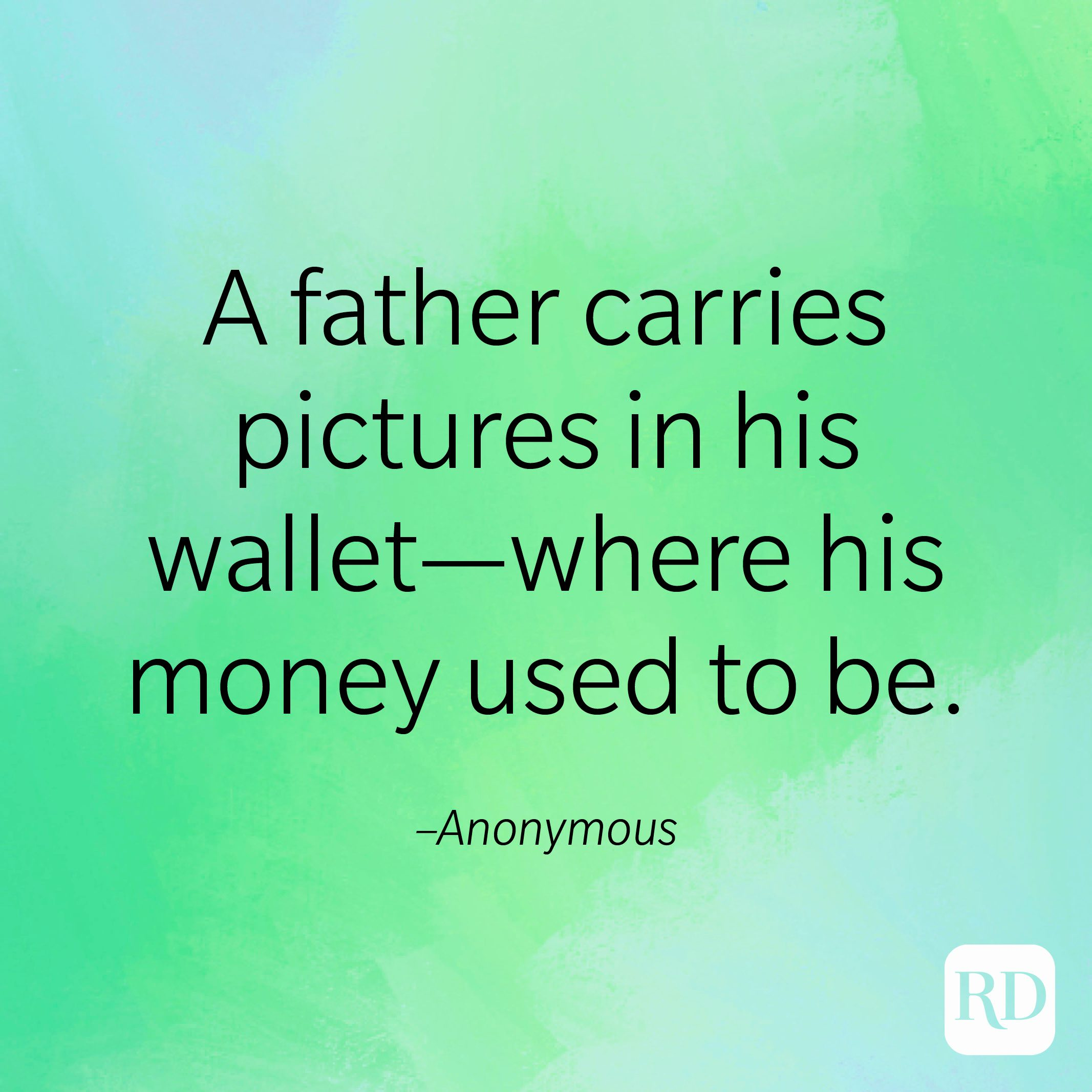 """""""A father carries pictures in his wallet—where his money used to be."""" –Anonymous."""