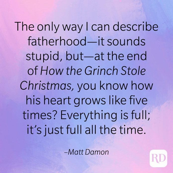 """""""The only way I can describe fatherhood—it sounds stupid, but—at the end of How the Grinch Stole Christmas, you know how his heart grows like five times? Everything is full; It's just full all the time."""" –Matt Damon."""