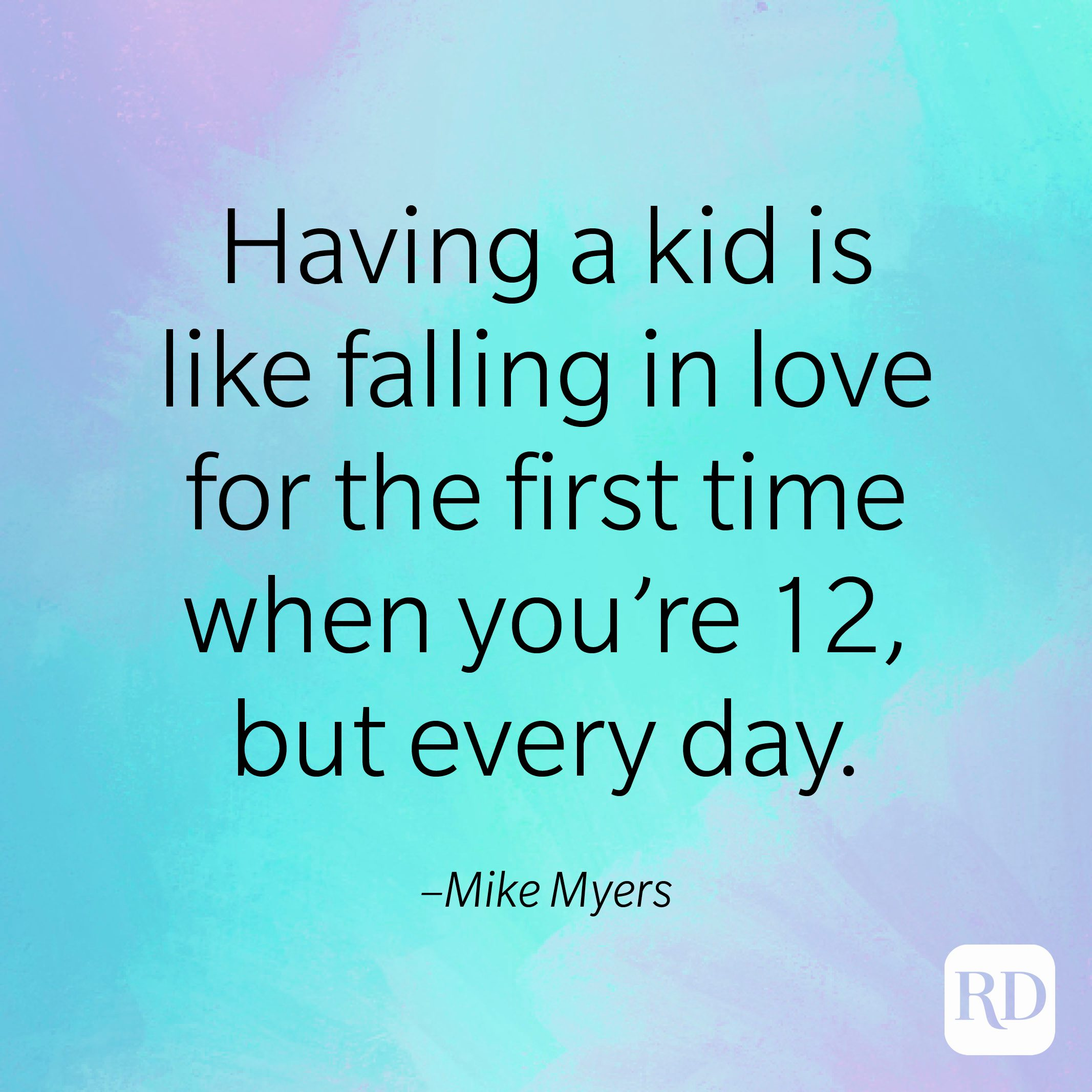 """""""Having a kid is like falling in love for the first time when you're 12, but every day."""" –Mike Myers"""