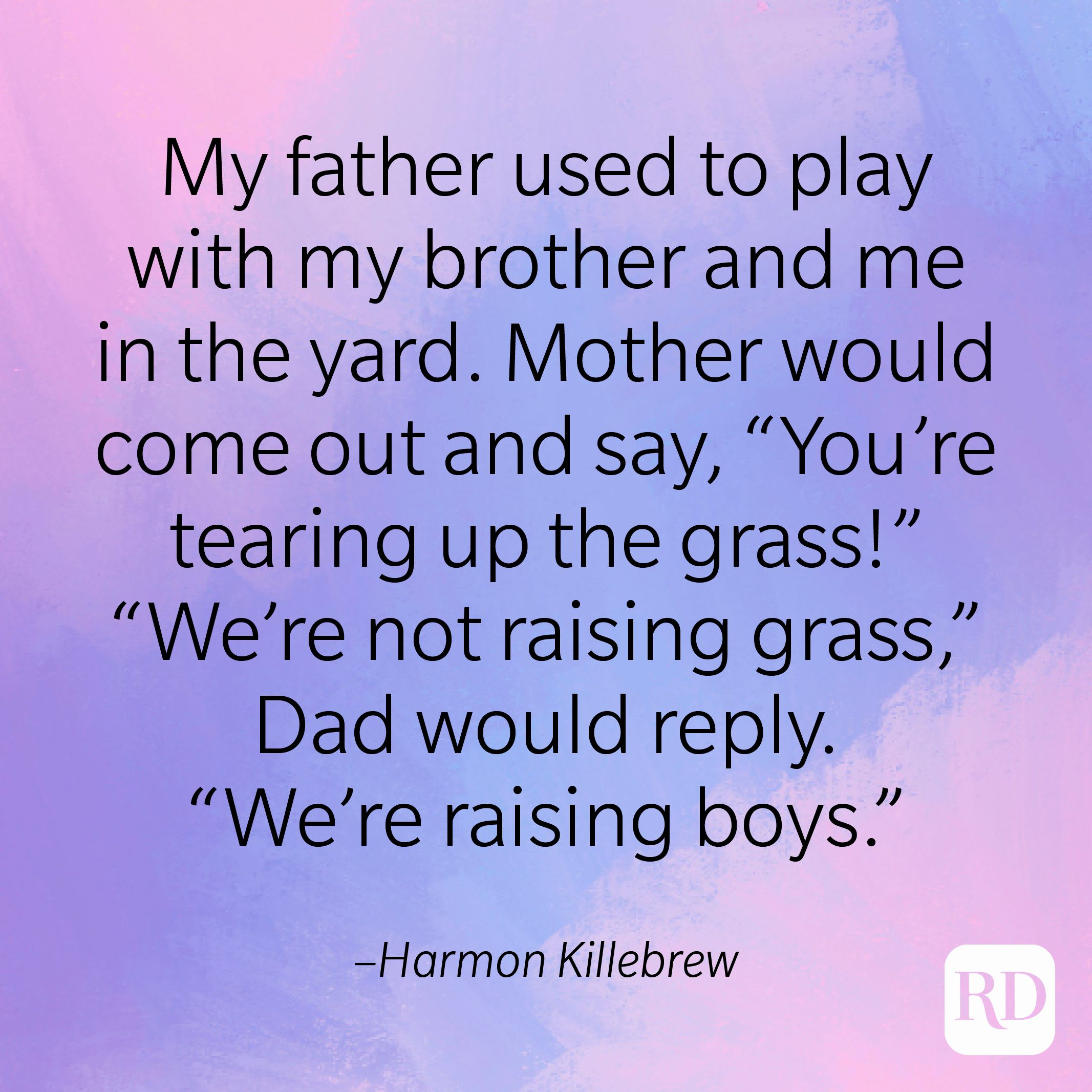 """""""My father used to play with my brother and me in the yard. Mother would come out and say, 'You're tearing up the grass'; 'We're not raising grass,' Dad would reply. 'We're raising boys.'"""" –Harmon Killebrew"""