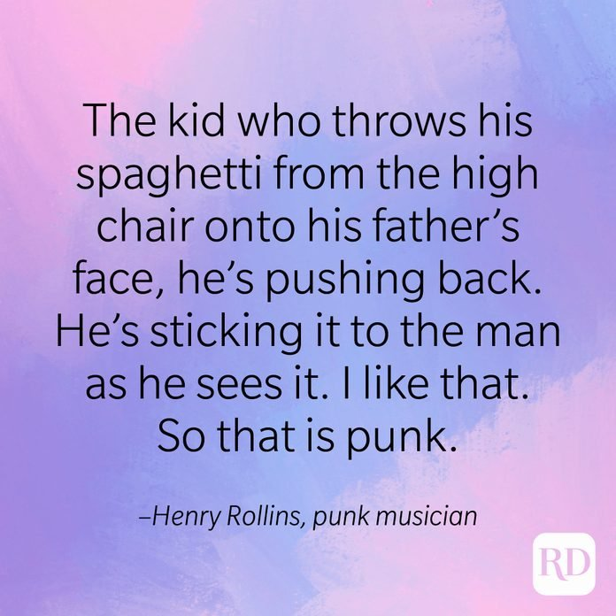 """""""The kid who throws his spaghetti from the high chair onto his father's face, he's pushing back. He's sticking it to the man as he sees it. I like that. So that is punk."""" –Henry Rollins, punk musician"""