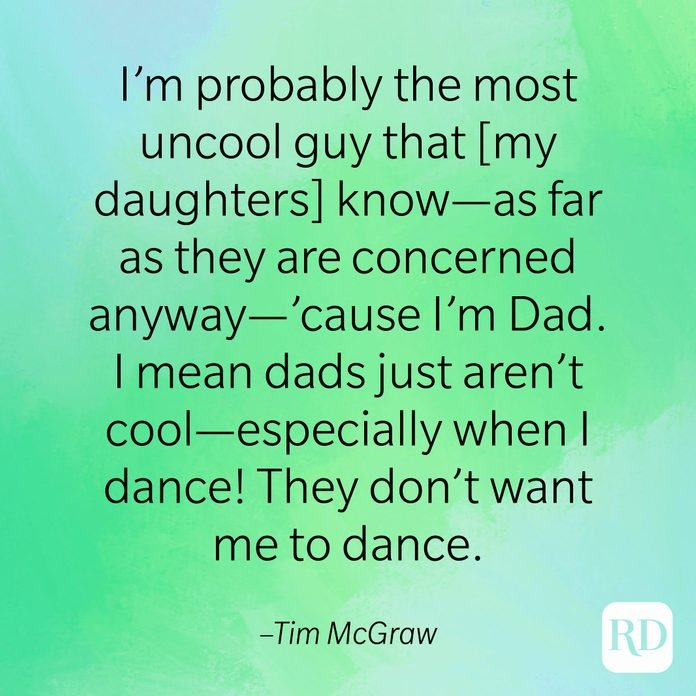 """""""I'm probably the most uncool guy that [my daughters] know—as far as they are concerned anyway—'cause I'm Dad. I mean dads just aren't cool—especially when I dance! They don't want me to dance."""" –Tim McGraw"""