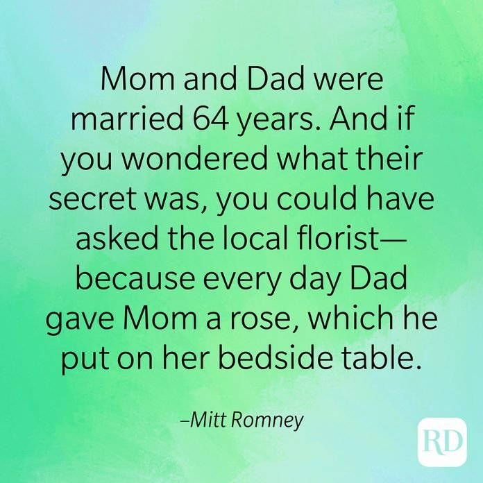 """""""Mom and Dad were married 64 years. And if you wondered what their secret was, you could have asked the local florist—because every day Dad gave Mom a rose, which he put on her bedside table."""" –Mitt Romney"""