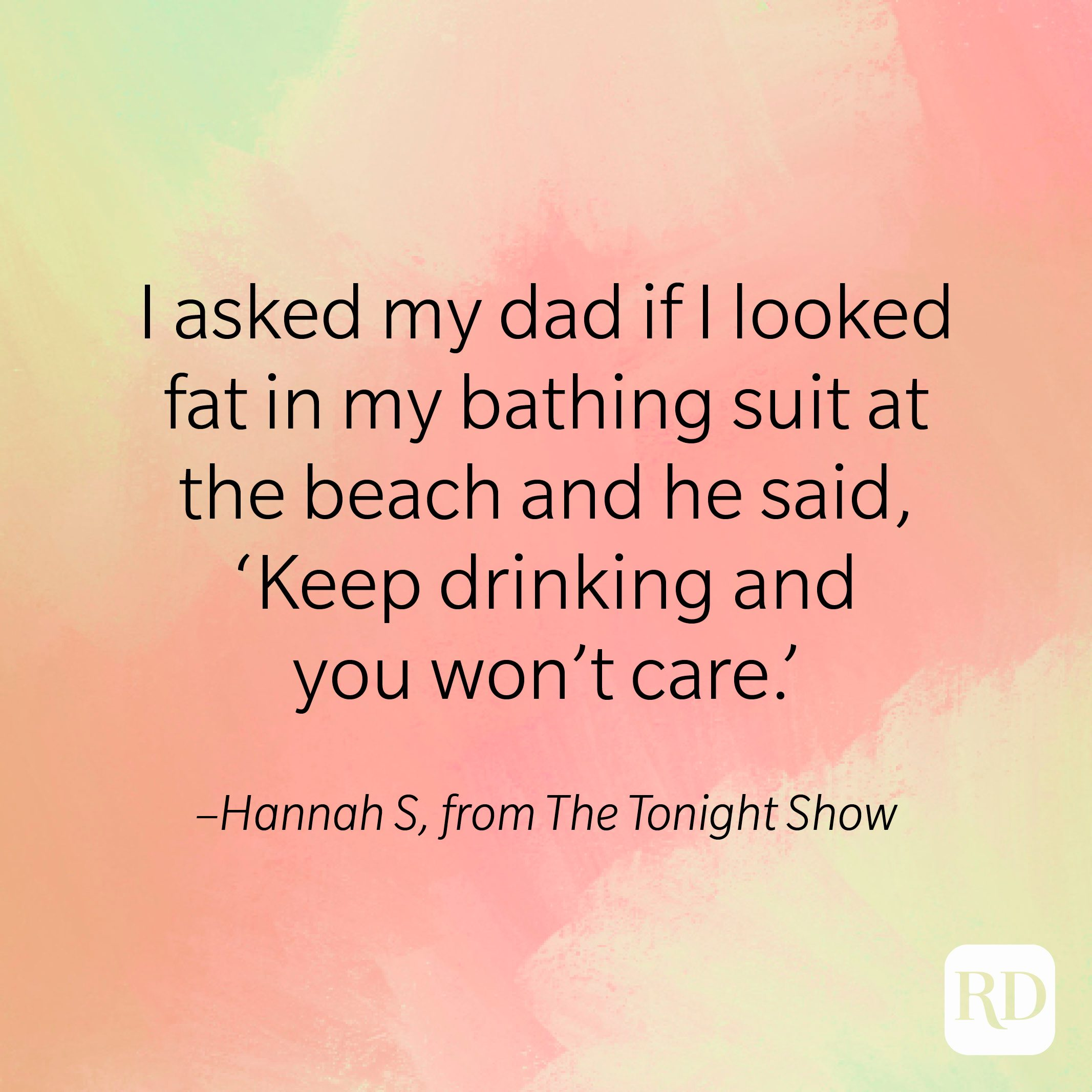 """""""I asked my dad if I looked fat in my bathing suit at the beach and he said 'Keep drinking and you won't care."""" –Hannah S, from The Tonight Show."""