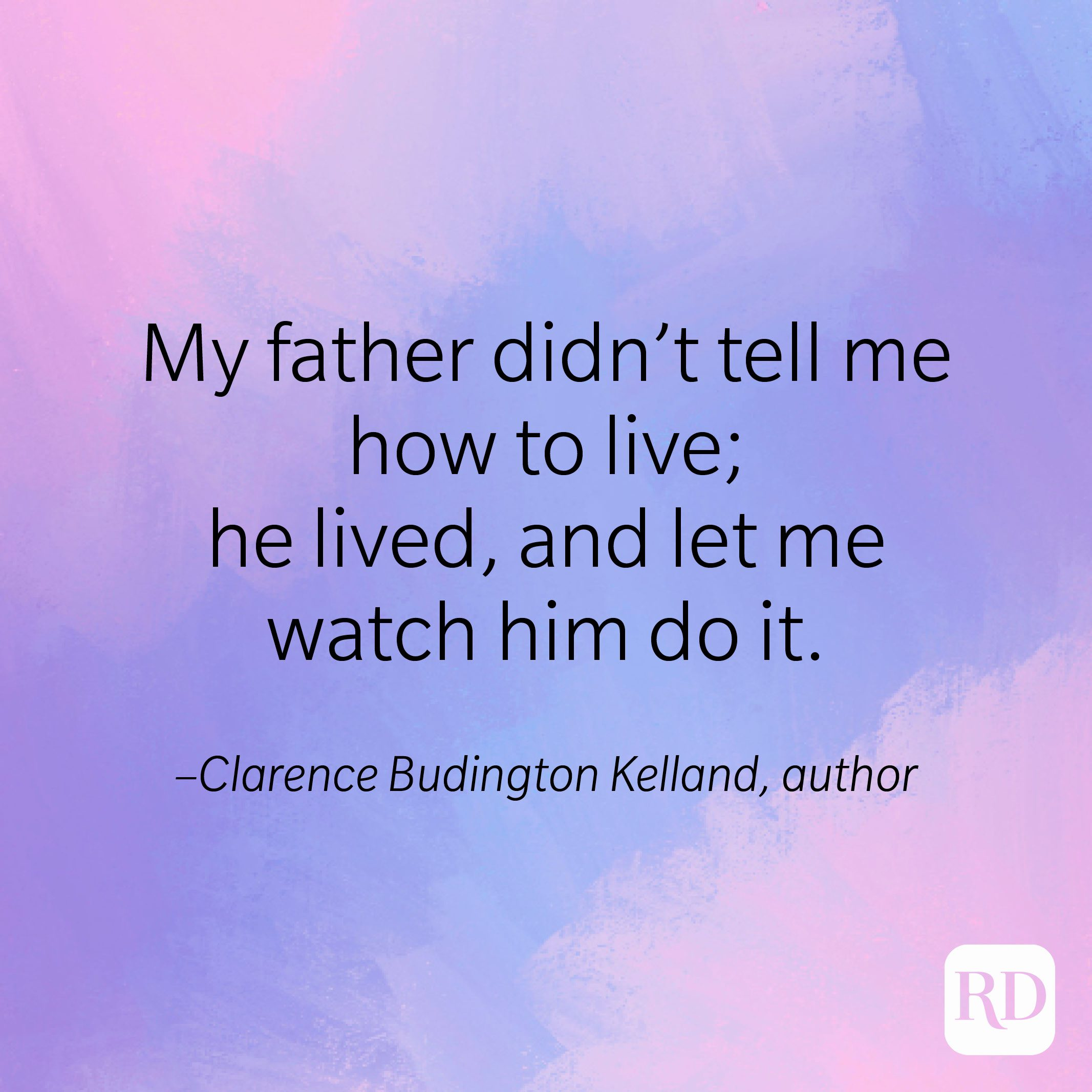 """""""My father didn't tell me how to live; he lived, and let me watch him do it."""" –Clarence Budington Kelland, author"""
