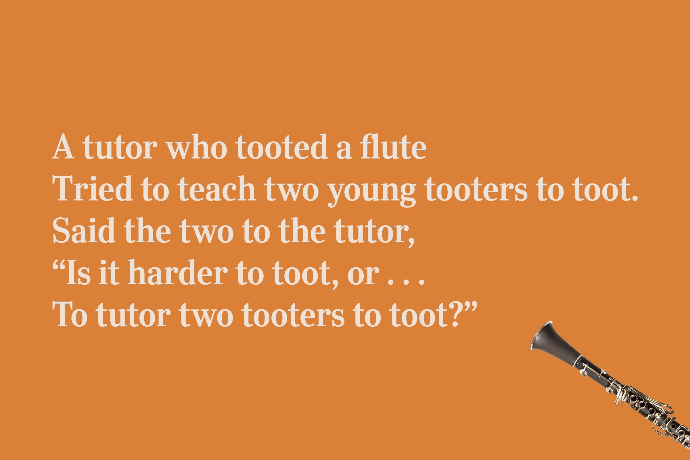 "A tutor who tooted a flute / Tried to teach two young tooters to toot. / Said the two to the tutor, / ""Is it harder to toot, or . . . / To tutor two tooters to toot?"""