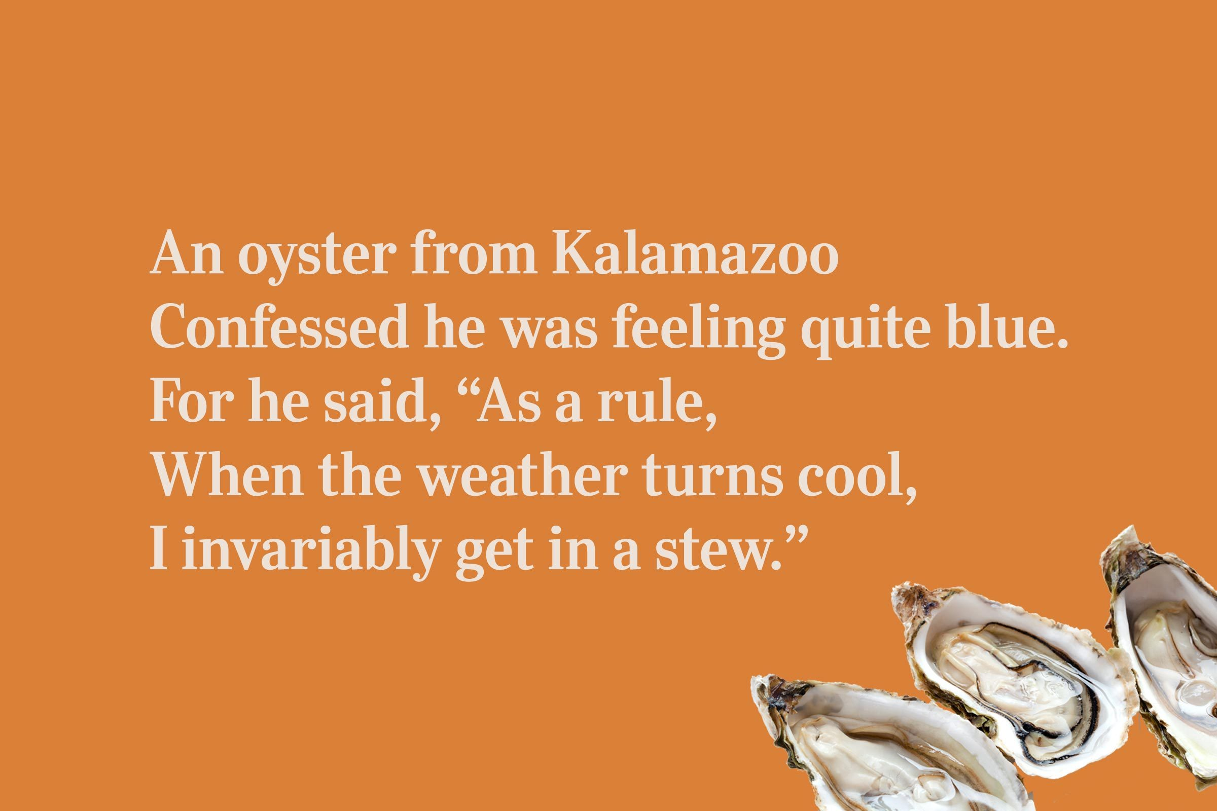 "An oyster from Kalamazoo / Confessed he was feeling quite blue. / For he said, ""As a rule, / When the weather turns cool, / I invariably get in a stew."""
