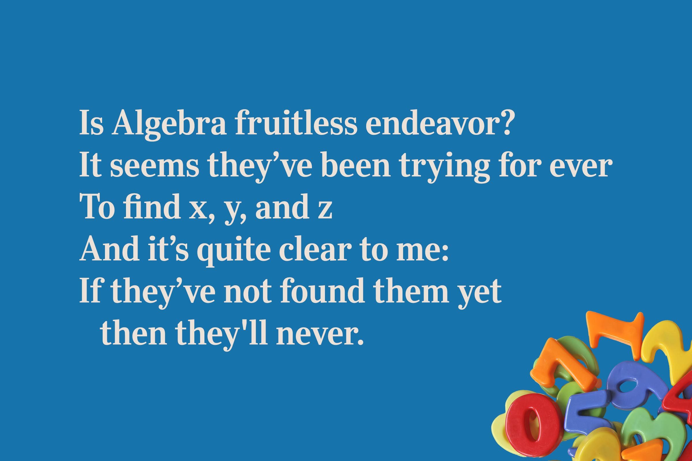 Is Algebra fruitless endeavor? / It seems they've been trying for ever / To find x, y, and z / And it's quite clear to me: / If they've not found them yet then they'll never.