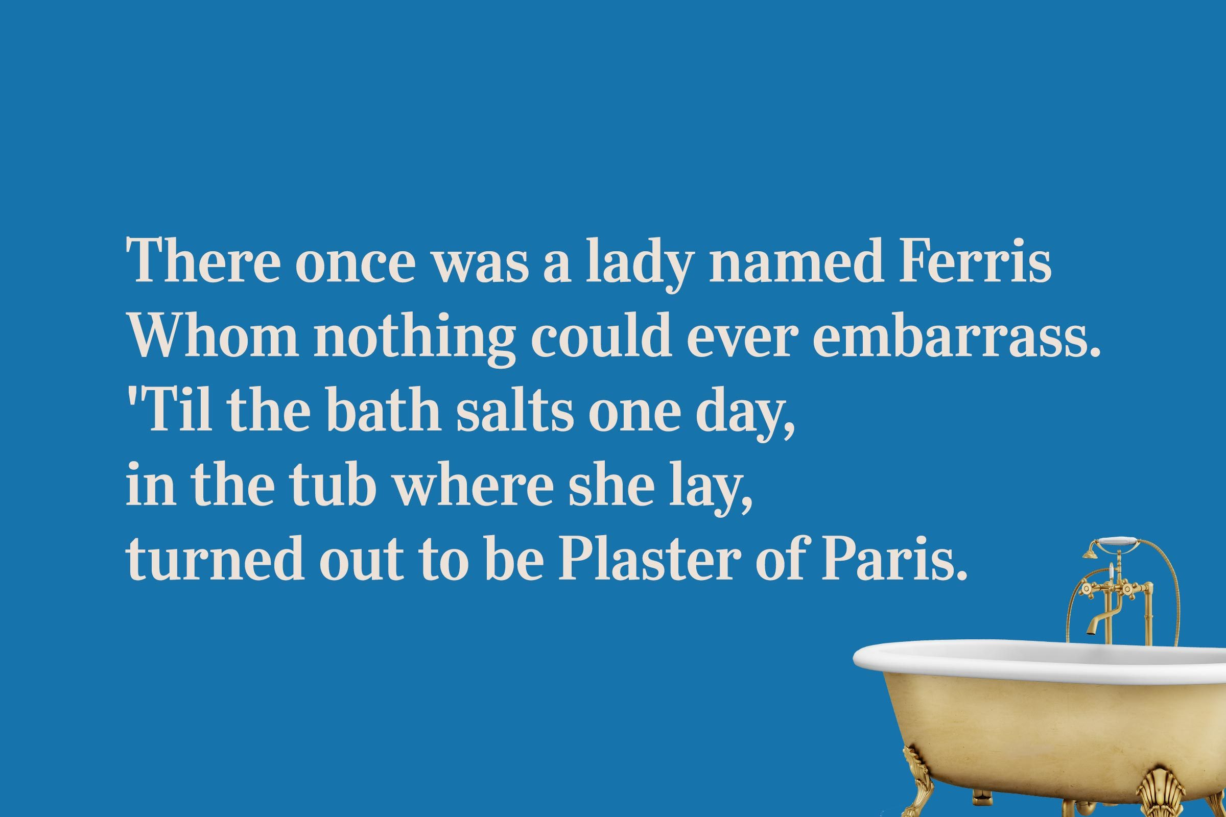 There once was a lady named Ferris / Whom nothing could ever embarrass. / 'Til the bath salts one day, / in the tub where she lay, / turned out to be Plaster of Paris.