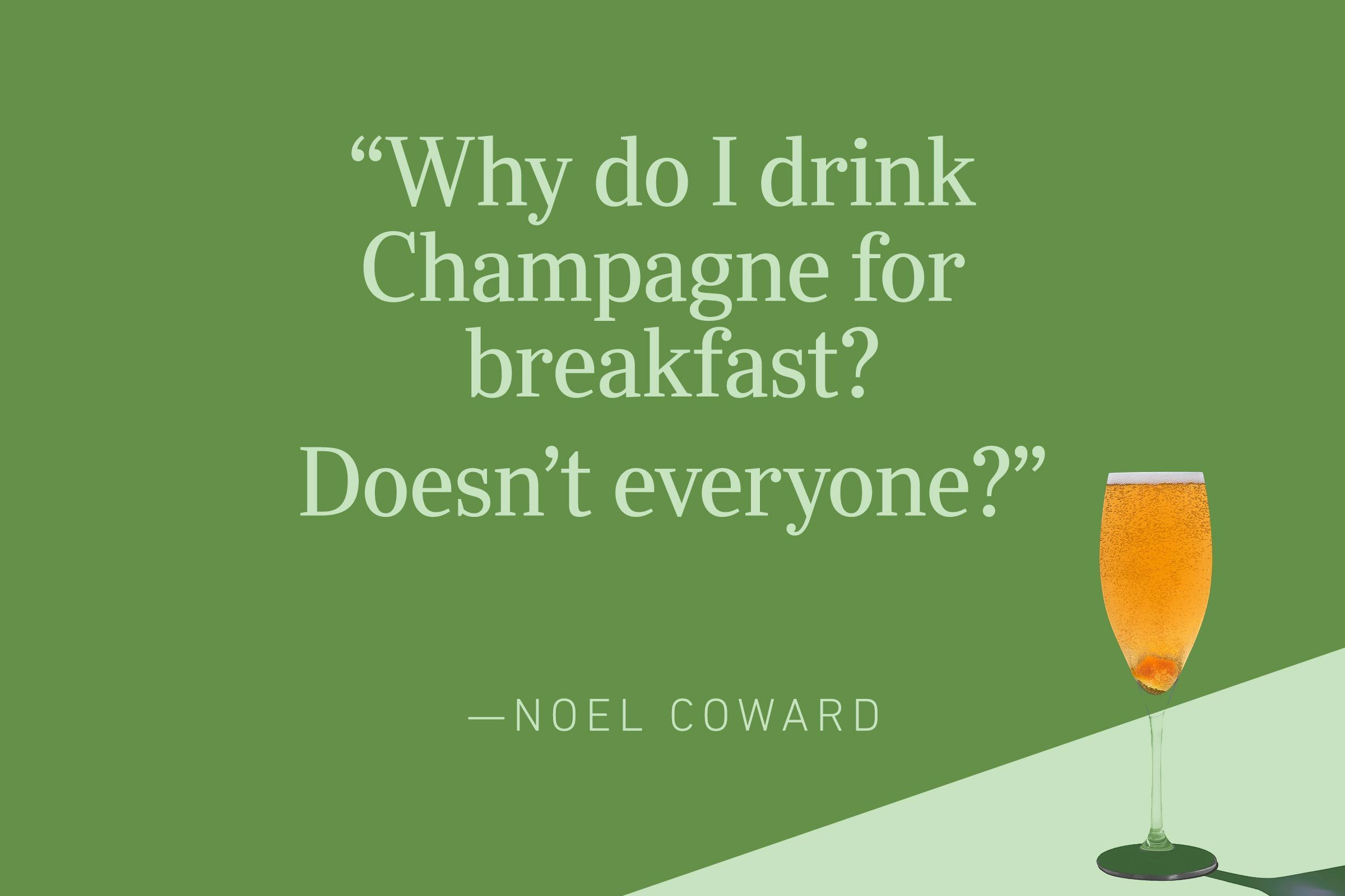 """""""Why do I drink Champagne for breakfast? Doesn't everyone?"""" —Noel Coward"""