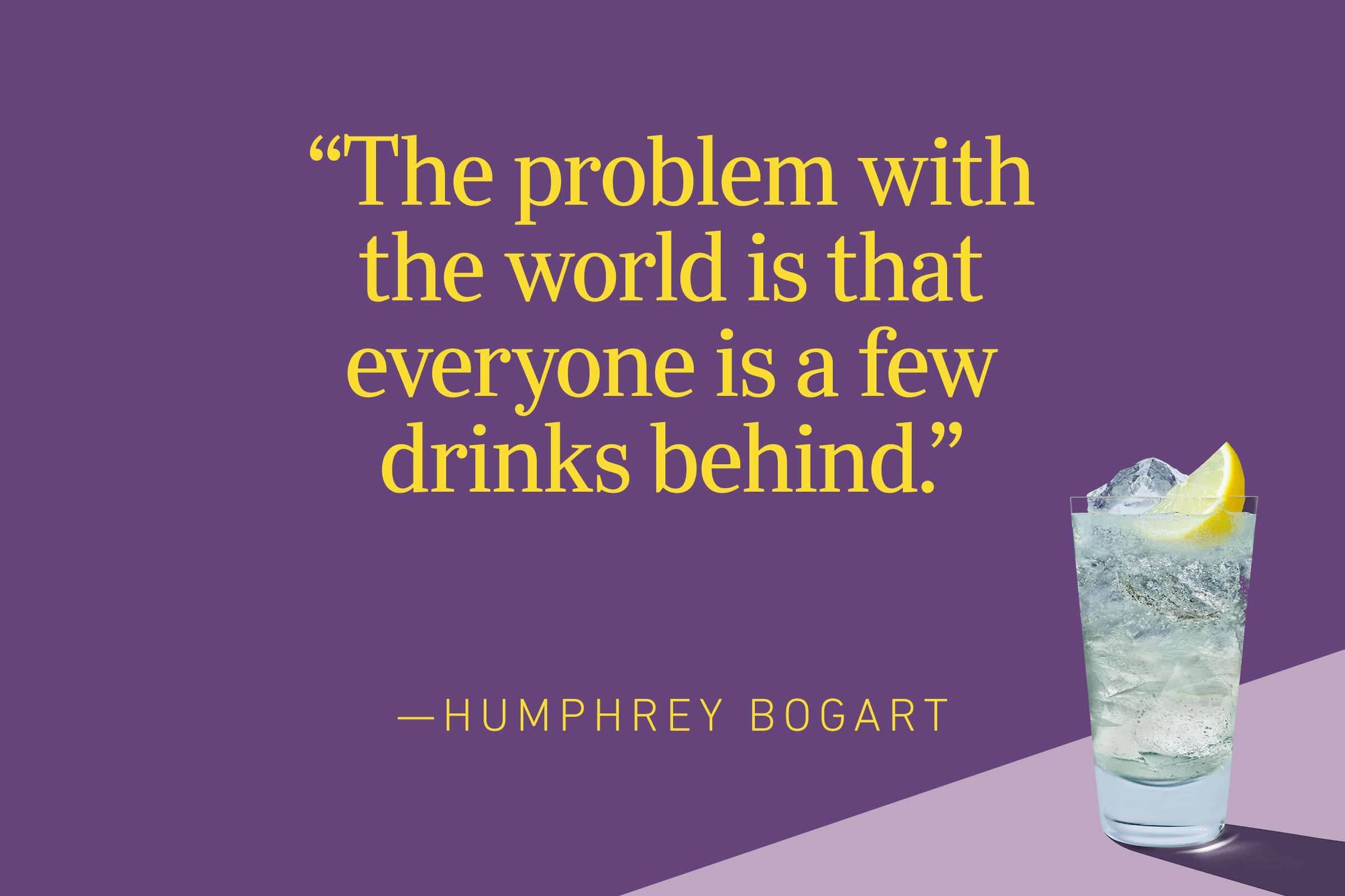 """""""The problem with the world is that everyone is a few drinks behind."""" – Humphrey Bogart"""