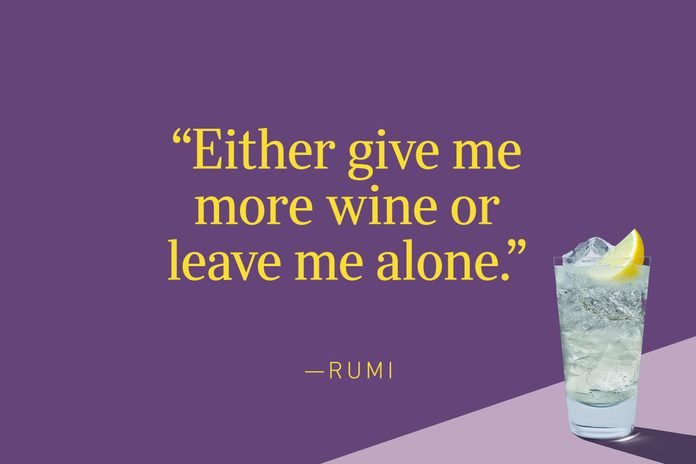 """""""Either give me more wine or leave me alone."""" ― Rumi"""