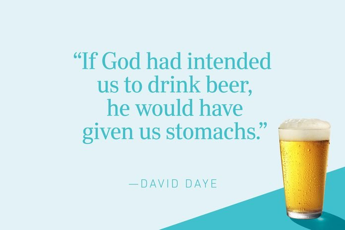 """""""If God had intended us to drink beer, he would have given us stomachs.""""—David Daye"""