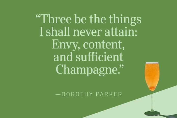 """""""Three be the things I shall never attain: Envy, content, and sufficient Champagne.""""—Dorothy Parker"""