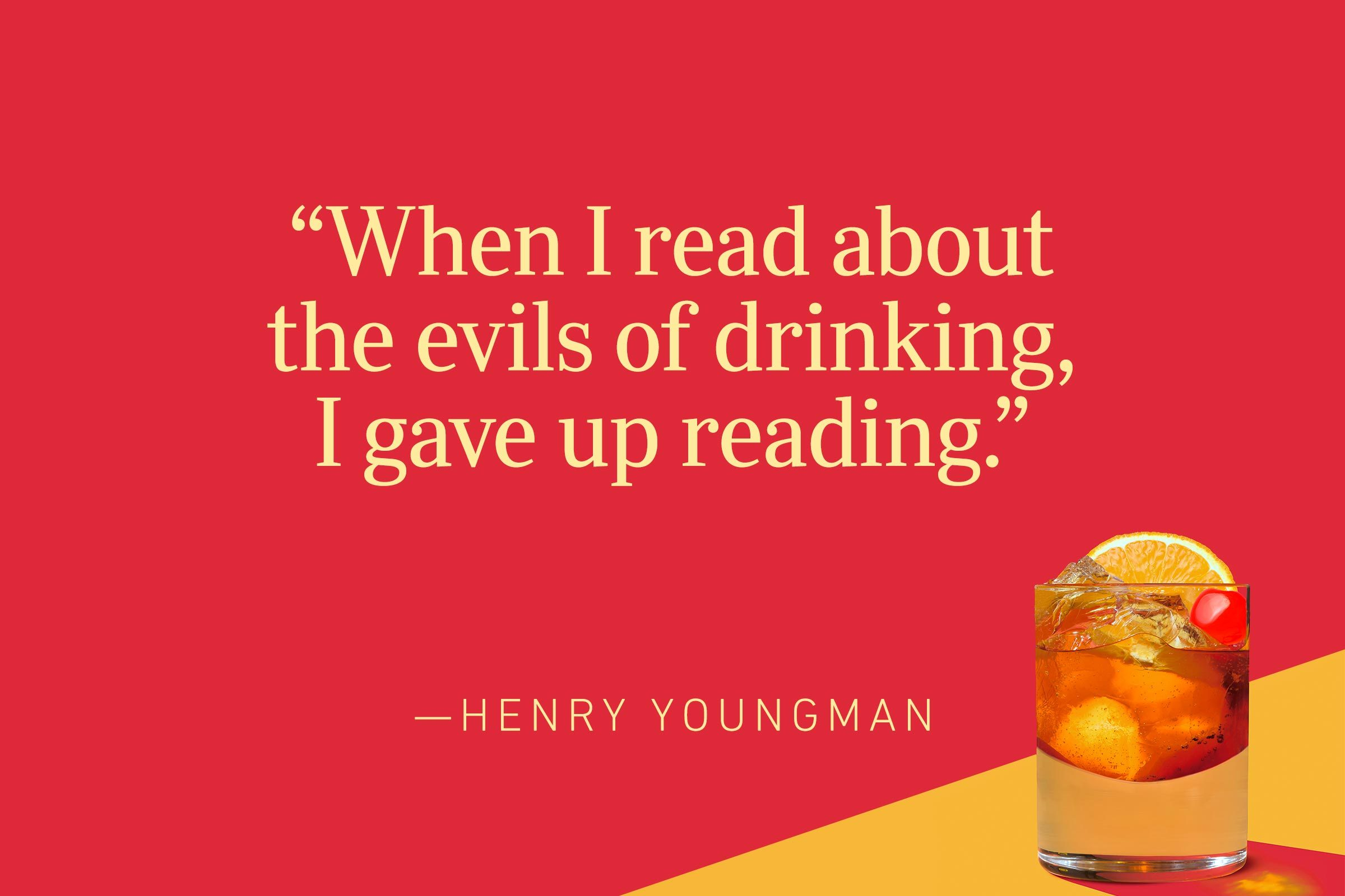 """""""When I read about the evils of drinking, I gave up reading."""" —Henny Youngman"""