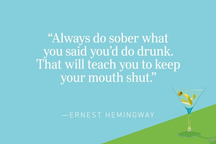 """""""Always do sober what you said you'd do drunk. That will teach you to keep your mouth shut."""" —Ernest Hemingway"""