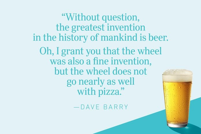 """""""Without question, the greatest invention in the history of mankind is beer. Oh, I grant you that the wheel was also a fine invention, but the wheel does not go nearly as well with pizza.""""—Dave Barry"""