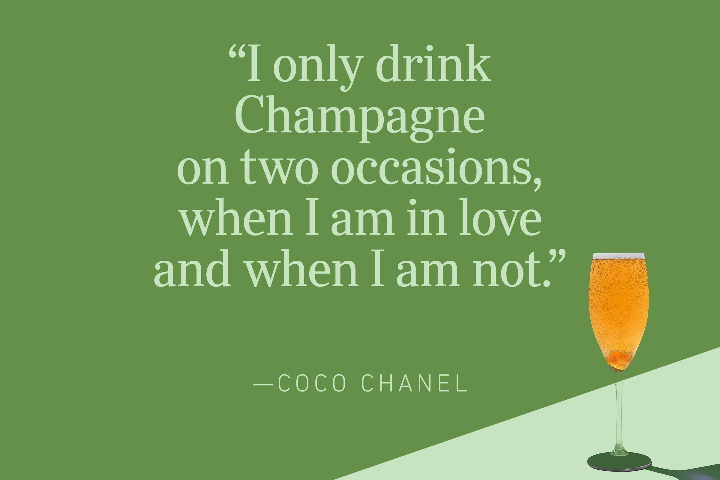 """""""I only drink Champagne on two occasions, when I am in love and when I am not.""""—Coco Chanel"""