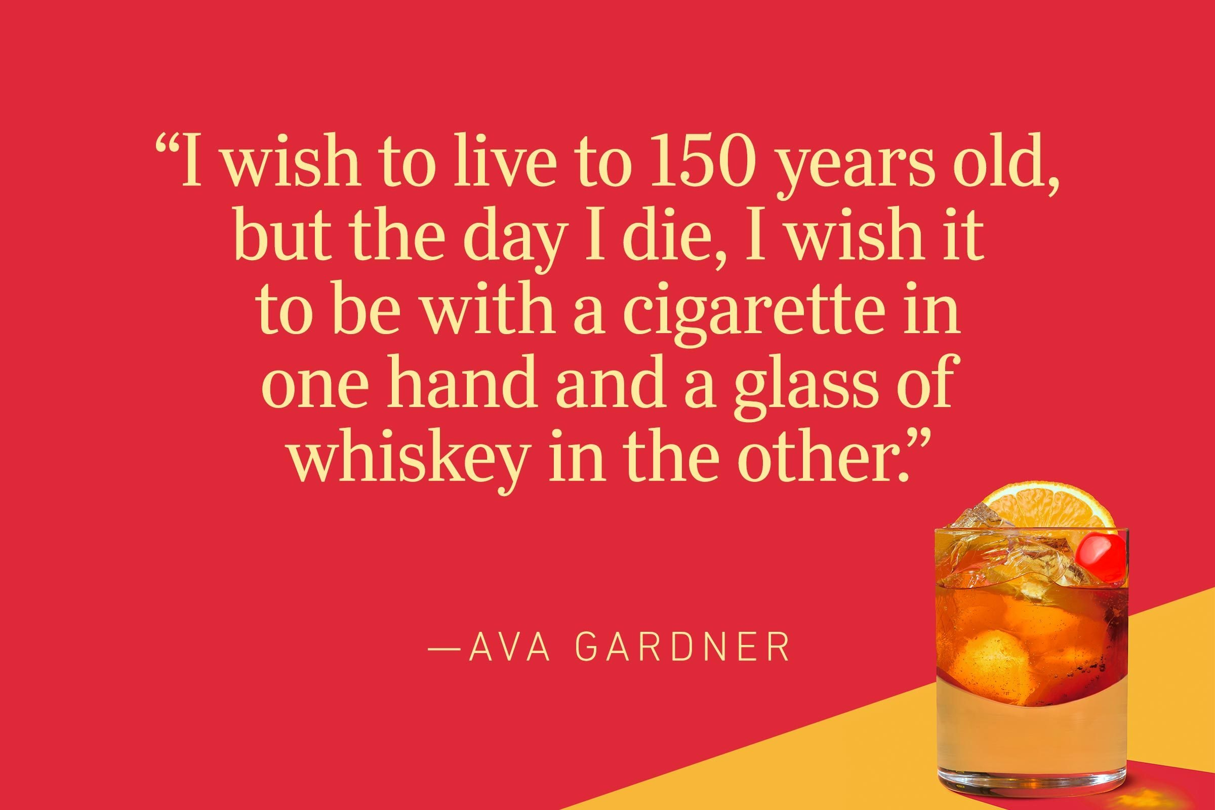 """""""I wish to live to 150 years old, but the day I die, I wish it to be with a cigarette in one hand and a glass of whiskey in the other.""""—Ava Gardner"""