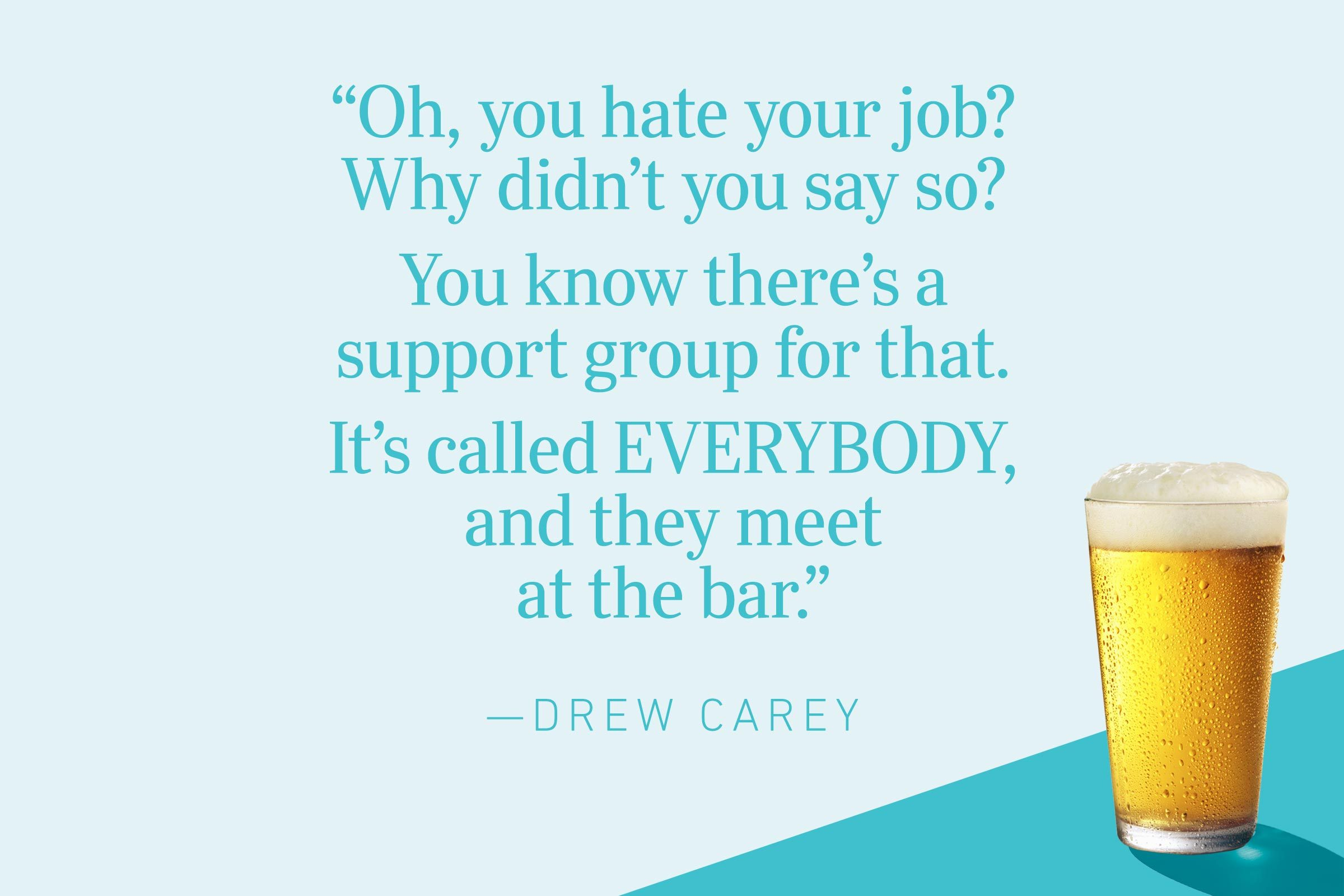 """""""Oh, you hate your job? Why didn't you say so? You know there's a support group for that. It's called EVERYBODY, and they meet at the bar.""""—Drew Carey"""