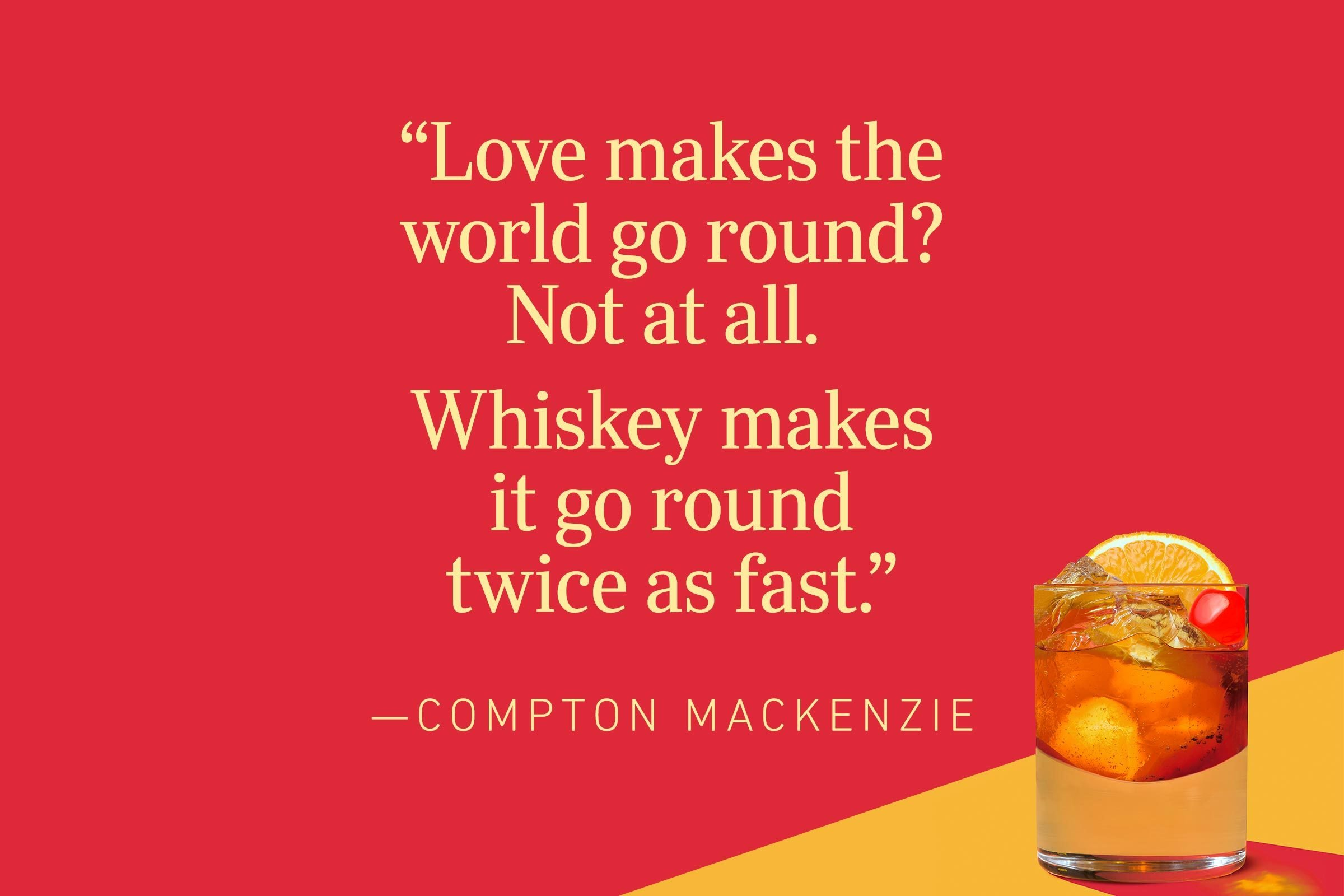 """""""Love makes the world go round? Not at all. Whiskey makes it go round twice as fast.""""—Compton Mackenzie"""