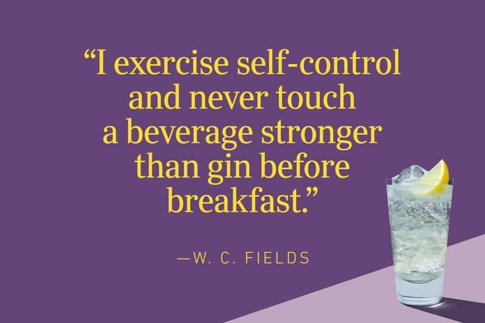 """""""I exercise self-control and never touch a beverage stronger than gin before breakfast.""""—W. C. Fields"""