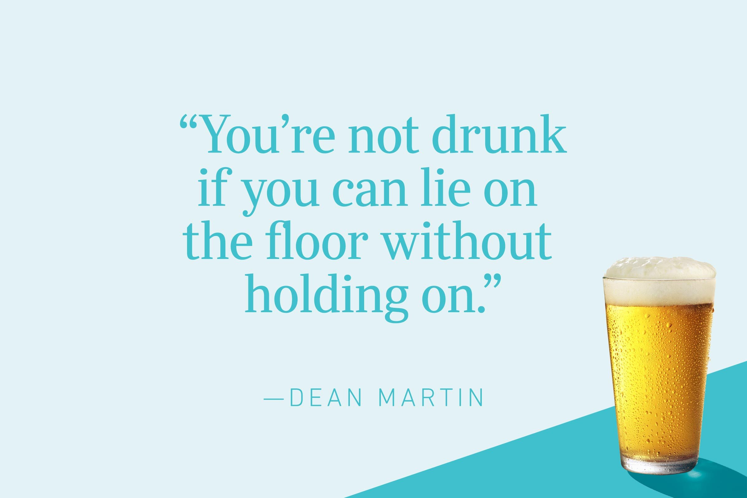 """""""You're not drunk if you can lie on the floor without holding on.""""—Dean Martin"""