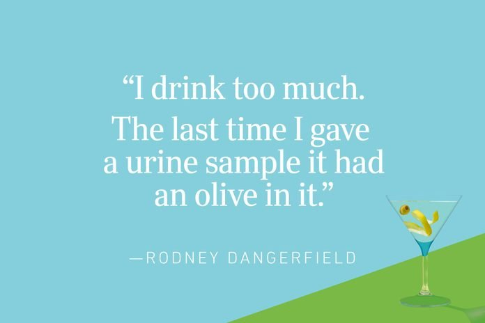 """""""I drink too much. The last time I gave a urine sample it had an olive in it.""""—Rodney Dangerfield"""