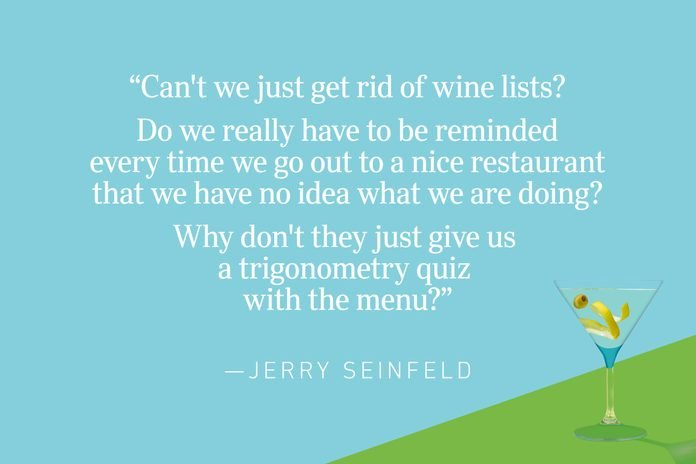 """""""Can't we just get rid of wine lists? Do we really have to be reminded every time we go out to a nice restaurant that we have no idea what we are doing? Why don't they just give us a trigonometry quiz with the menu?""""—Jerry Seinfeld"""