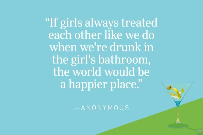 """""""If girls always treated each other like we do when we're drunk in the girl's bathroom, the world would be a happier place."""" —Anonymous"""
