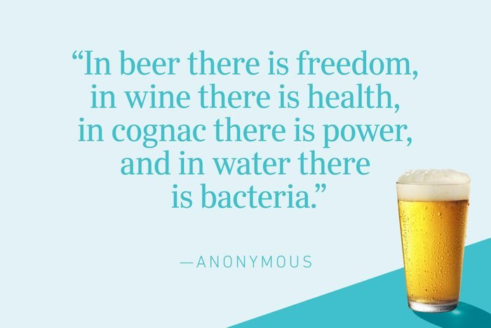 """""""In beer there is freedom, in wine there is health, in cognac there is power, and in water there is bacteria."""" —Anonymous"""