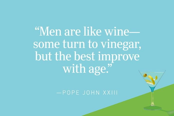 """""""Men are like wine—some turn to vinegar, but the best improve with age."""" —Pope John XXIII"""