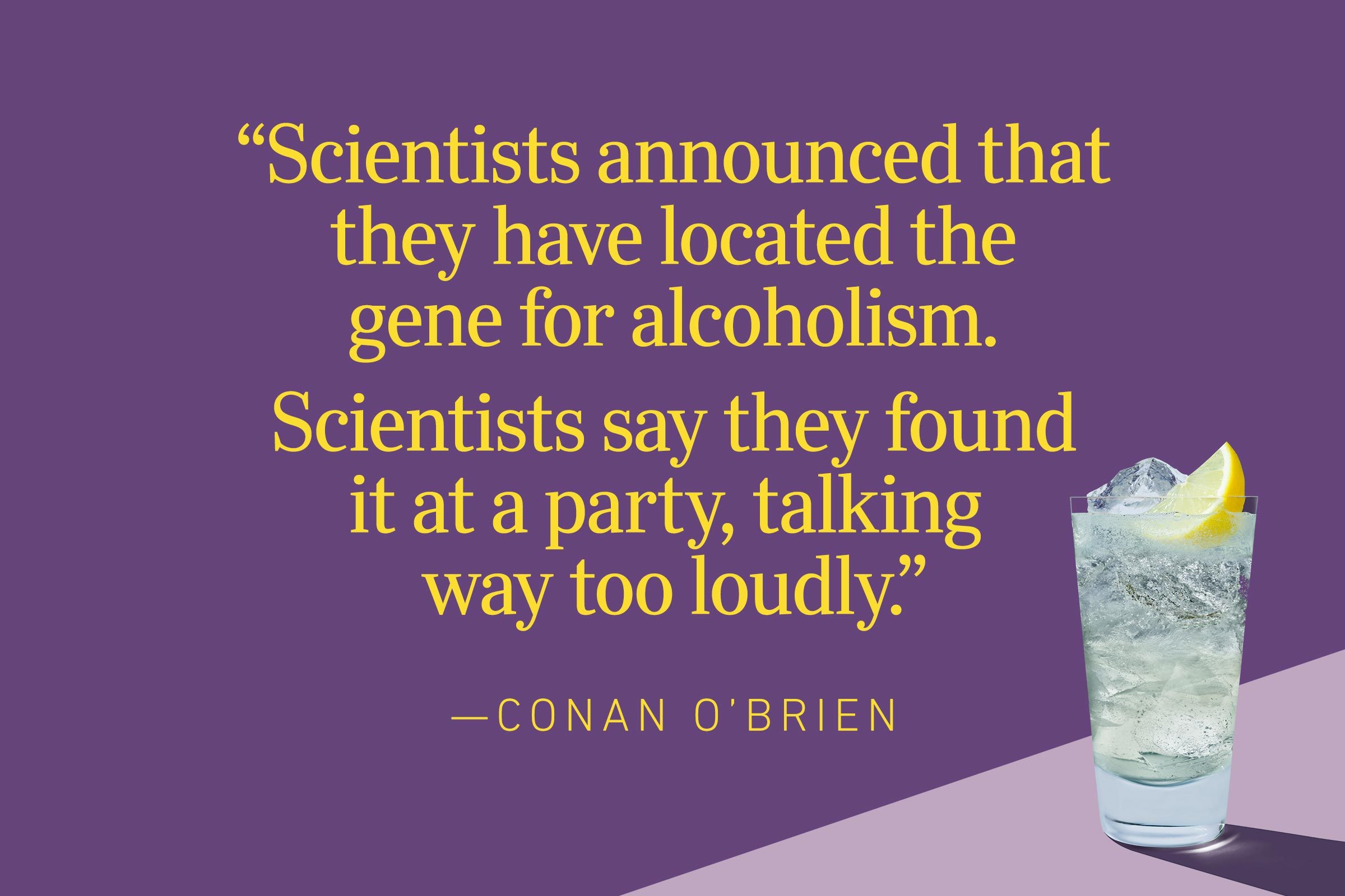 """""""Scientists announced that they have located the gene for alcoholism. Scientists say they found it at a party, talking way too loudly.""""—Conan O'Brien"""