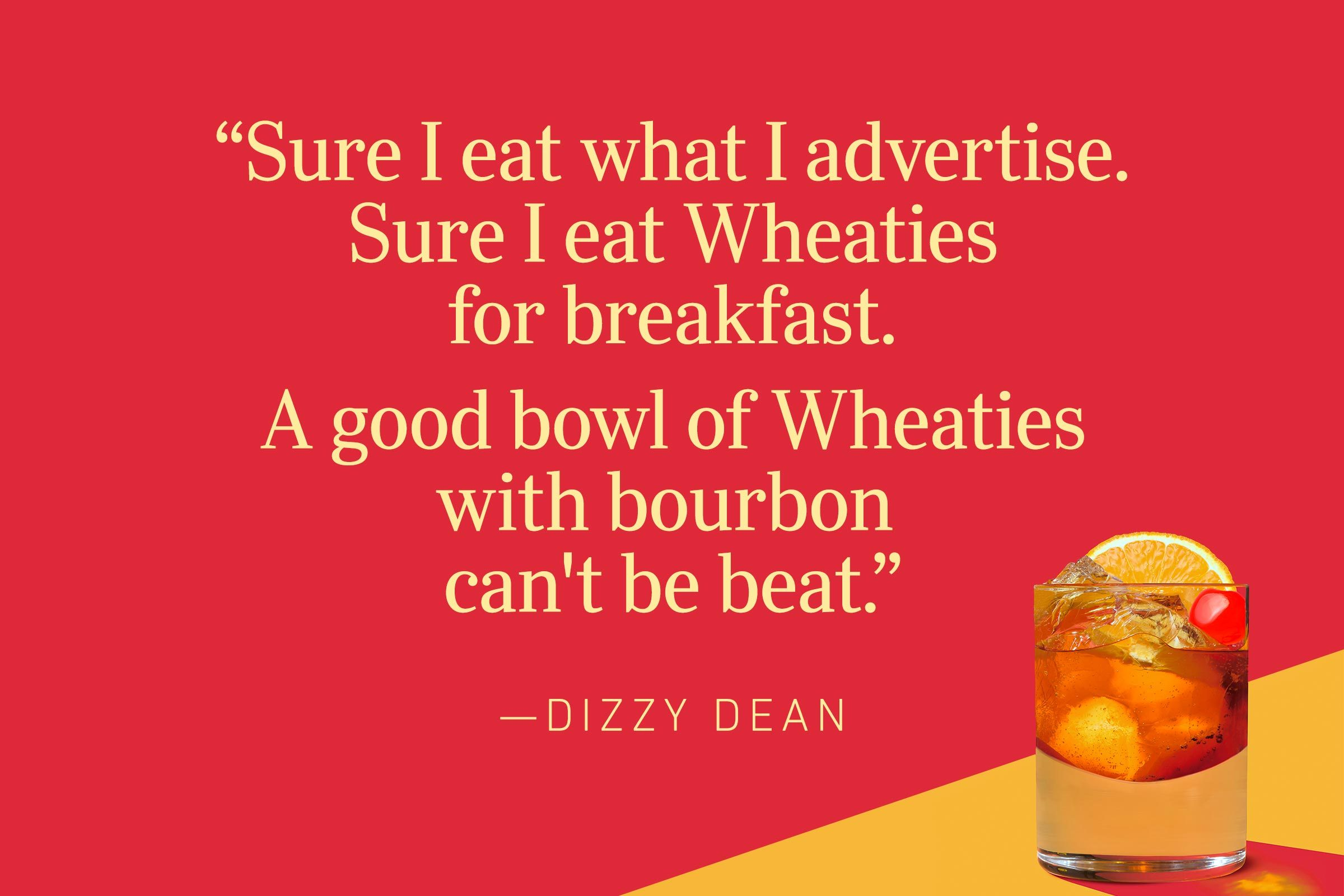 """""""Sure I eat what I advertise. Sure I eat Wheaties for breakfast. A good bowl of Wheaties with bourbon can't be beat.""""—Dizzy Dean"""
