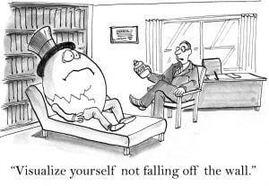"The therapist says to Humpty Dumpty, ""visualize yourself not falling off the wall""."